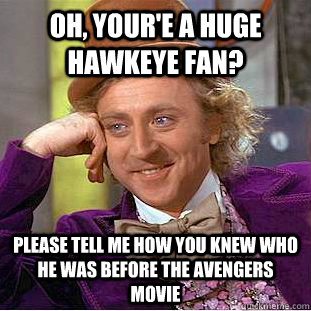 Oh, your'e a huge hawkeye fan? Please tell me how you knew who he was before the avengers movie  - Oh, your'e a huge hawkeye fan? Please tell me how you knew who he was before the avengers movie   Condescending Wonka