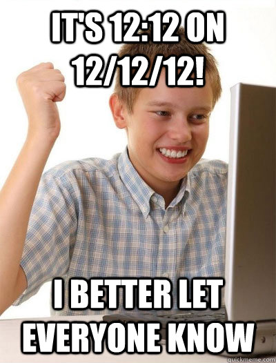 it's 12:12 on 12/12/12! i better let everyone know - it's 12:12 on 12/12/12! i better let everyone know  Misc