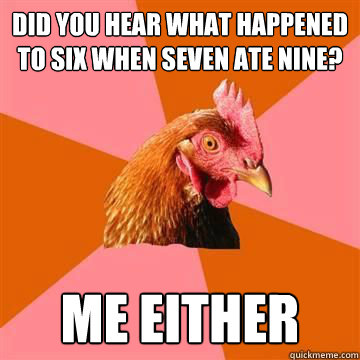 did you hear what happened to six when seven ate nine? me either - did you hear what happened to six when seven ate nine? me either  Anti-Joke Chicken