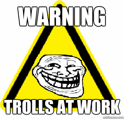 WARNING trolls at work - WARNING trolls at work  Troll warning