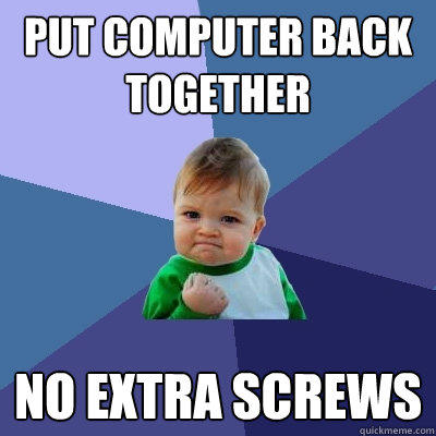 Put computer back together No extra screws - Put computer back together No extra screws  Success Kid