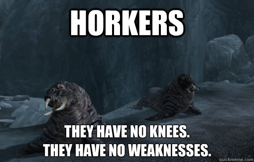 Horkers They have no knees. They have no weaknesses.
