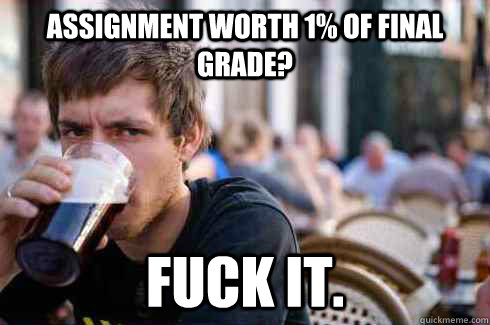 Assignment worth 1% of final grade? Fuck it. - Assignment worth 1% of final grade? Fuck it.  Lazy College Senior