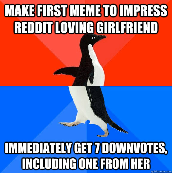 Make First meme to impress reddit loving girlfriend immediately get 7 downvotes, including one from her - Make First meme to impress reddit loving girlfriend immediately get 7 downvotes, including one from her  Socially Awesome Awkward Penguin
