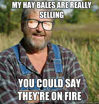 My hay bales are really selling  You could say they're on fire