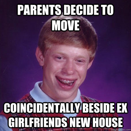 Parents decide to move coincidentally beside ex girlfriends new house - Parents decide to move coincidentally beside ex girlfriends new house  BadLuck Brian
