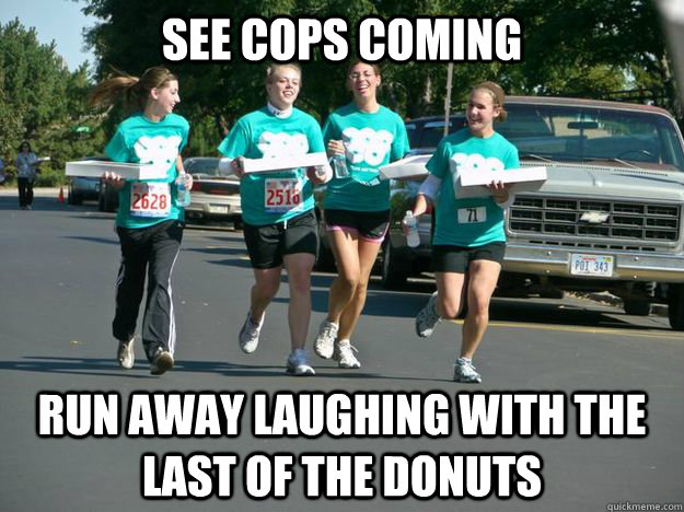 53d65462e2418312937faefe3bf762f7c54ca9204bc72942907b0d699ce3ffad see cops coming run away laughing with the last of the donuts,Cops And Donuts Meme