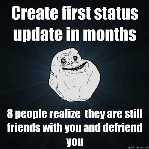 Create first status update in months 8 people realize  they are still friends with you and defriend you - Create first status update in months 8 people realize  they are still friends with you and defriend you  Forever Alone