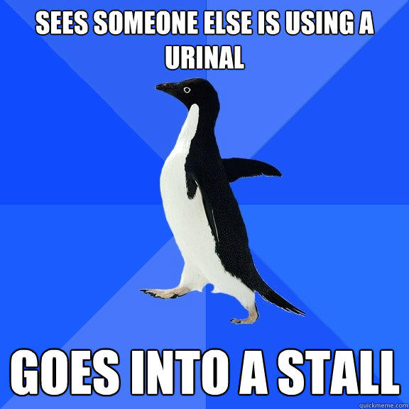 Sees someone else is using a urinal goes into a stall - Sees someone else is using a urinal goes into a stall  Socially Awkward Penguin