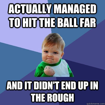Actually managed to hit the ball far and it didn't end up in the rough - Actually managed to hit the ball far and it didn't end up in the rough  Success Kid