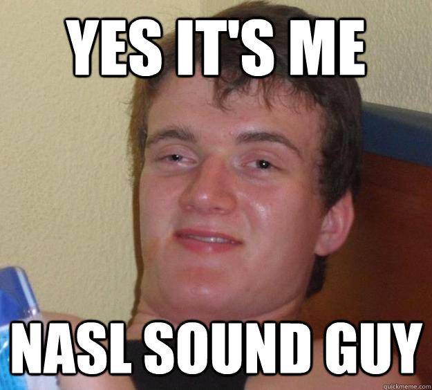 Yes it s me NASL sound guy - 10 Guy - quickmeme 3f53eeef8b76