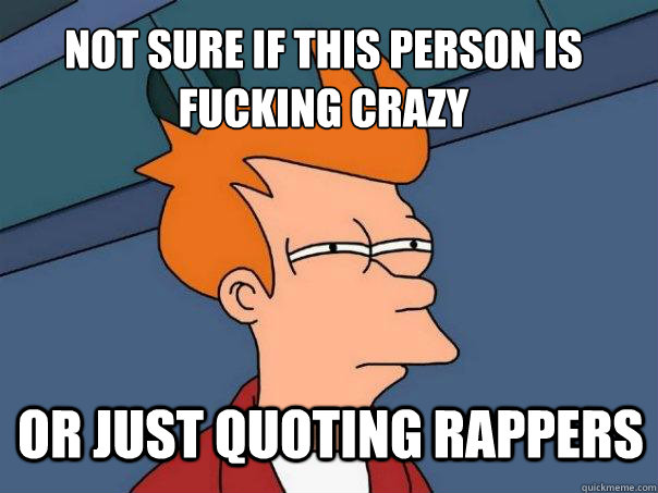 Not sure if this person is fucking crazy or just quoting rappers - Not sure if this person is fucking crazy or just quoting rappers  Futurama Fry
