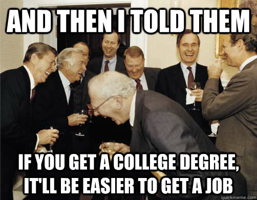 And then I told them If you get a college degree, it'll be easier to get a job  And then I told them