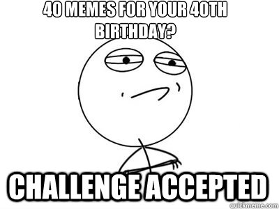 40 Memes For Your 40th Birthday CHALLENGE ACCEPTED