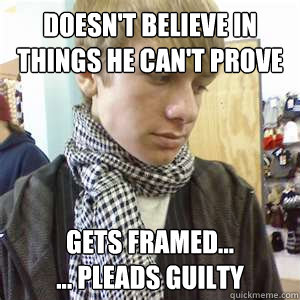 doesn't believe in things he can't prove gets framed... ... Pleads Guilty