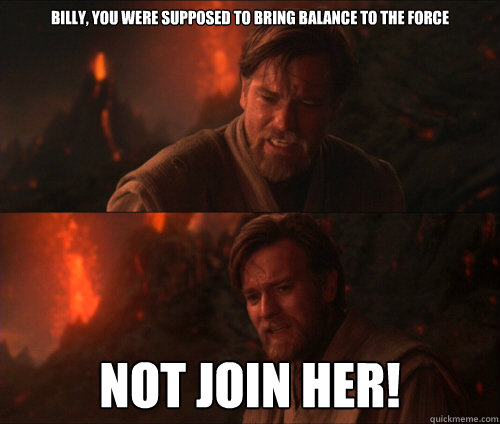 billy, You were supposed to bring balance to the force Not join her!