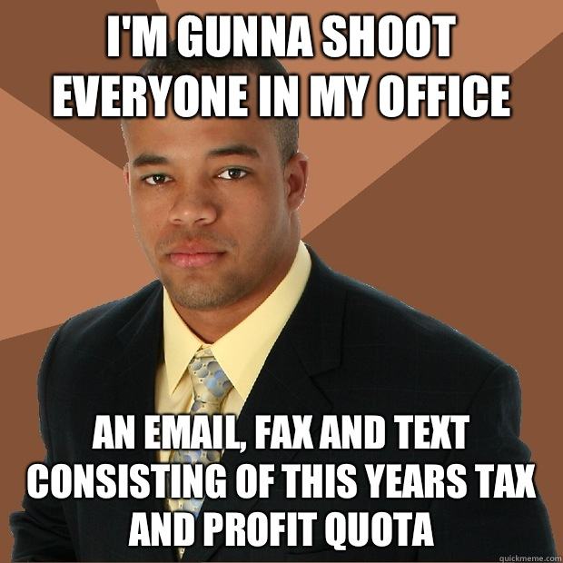 I'm gunna shoot everyone in my office  An email, fax and text consisting of this years tax and profit quota  - I'm gunna shoot everyone in my office  An email, fax and text consisting of this years tax and profit quota   Successful Black Man