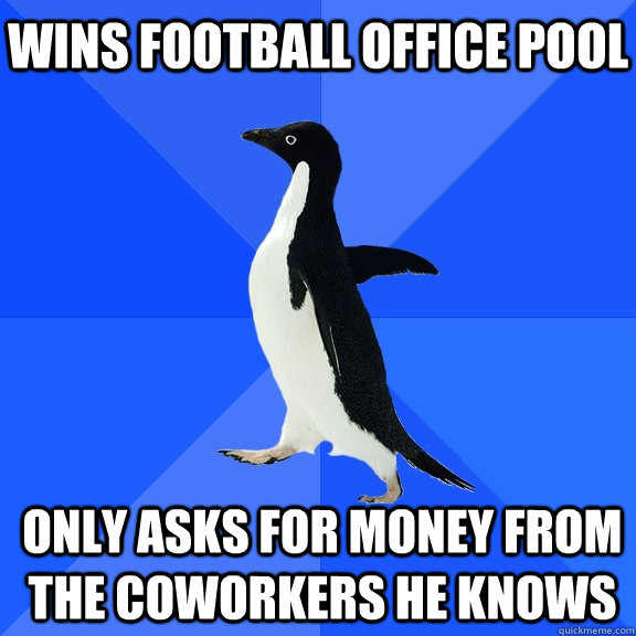 wins Football office pool only asks for money from the coworkers he knows - wins Football office pool only asks for money from the coworkers he knows  Socially Awkward Penguin