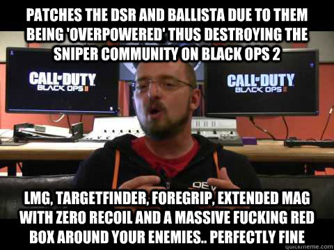 Patches the DSR and Ballista due to them being 'overpowered' thus destroying the sniper community on Black ops 2 LMG, Targetfinder, Foregrip, extended mag with zero recoil and a massive fucking red box around your enemies.. perfectly fine
