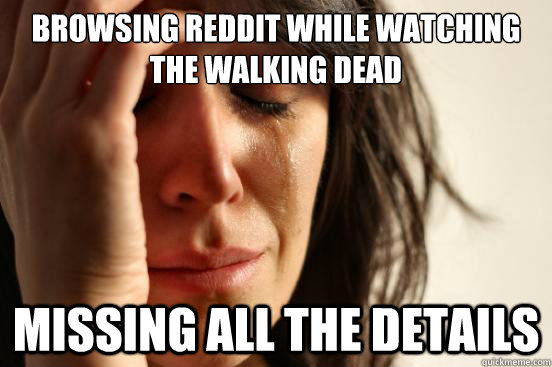 browsing reddit while watching the walking dead missing all the details - browsing reddit while watching the walking dead missing all the details  First World Problems
