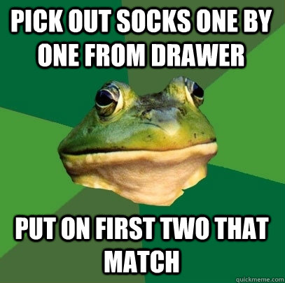 pick out socks one by one from drawer put on first two that match - pick out socks one by one from drawer put on first two that match  Foul Bachelor Frog