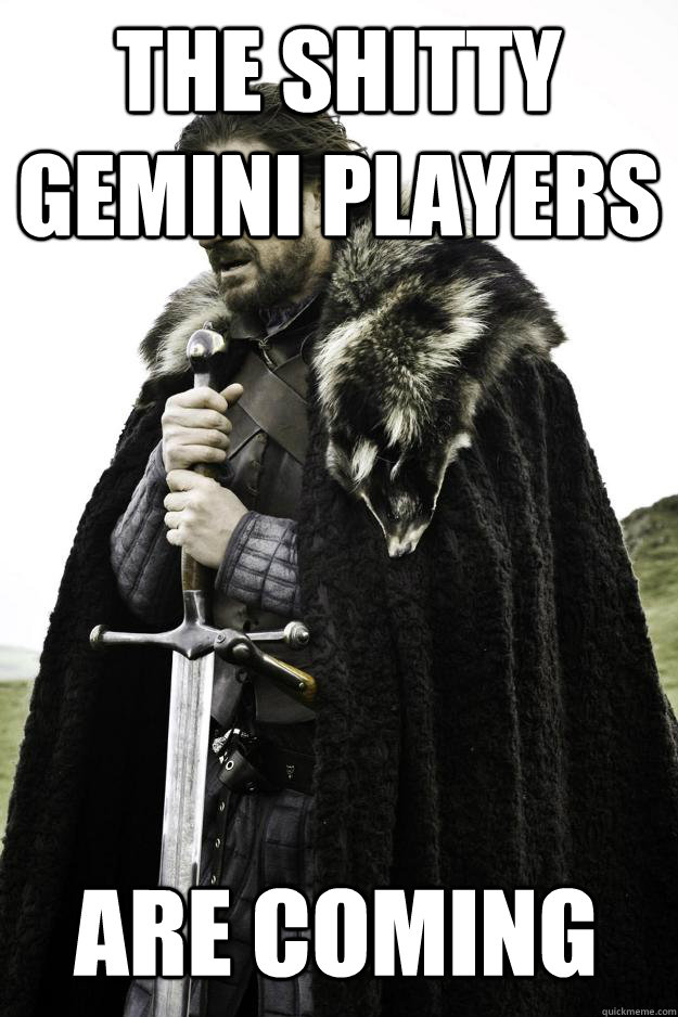 The shitty Gemini players are coming - The shitty Gemini players are coming  Winter is coming