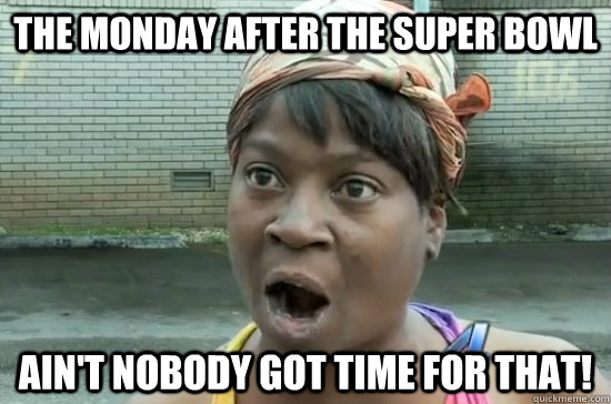 The Monday after the Super Bowl Ain't nobody got time for that!