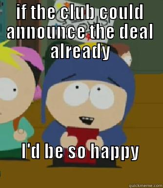 and now we wait - IF THE CLUB COULD ANNOUNCE THE DEAL ALREADY I'D BE SO HAPPY                                   Craig - I would be so happy