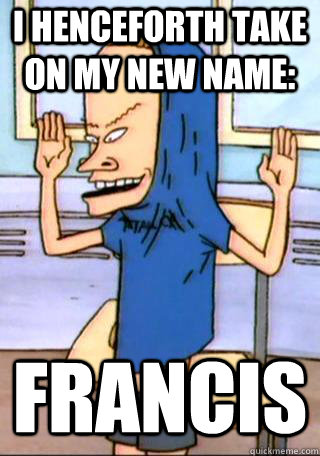 I henceforth take on my new name: Francis - I henceforth take on my new name: Francis  Misc