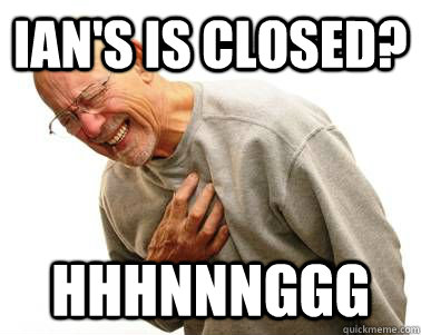 ian's is closed?  HHHNNNGGG  HHHNNNGGG