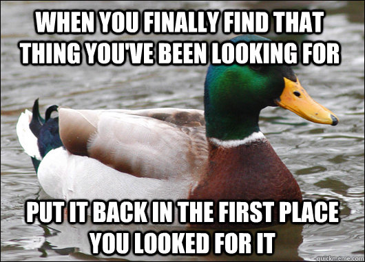 When you finally find that thing you've been looking for put it back in the first place you looked for it - When you finally find that thing you've been looking for put it back in the first place you looked for it  Misc