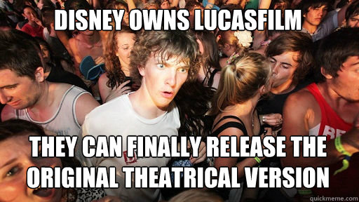Disney owns Lucasfilm they can finally release the original theatrical version - Disney owns Lucasfilm they can finally release the original theatrical version  Sudden Clarity Clarence