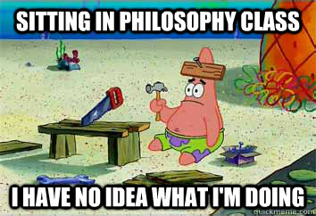 Sitting in Philosophy class I have no idea what i'm doing  I have no idea what Im doing - Patrick Star