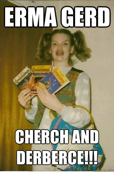 erma gerd Cherch and Derberce!!! - erma gerd Cherch and Derberce!!!  BERKS