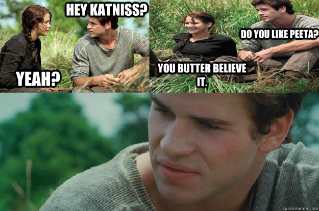Hey Katniss? Yeah? Do you like Peeta? You butter believe it.