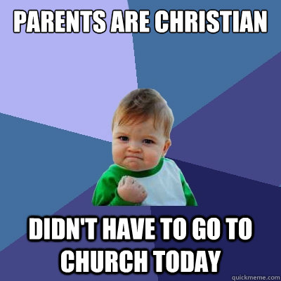 Parents are christian Didn't have to go to church today - Parents are christian Didn't have to go to church today  Success Kid