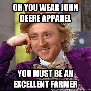 Oh you wear John Deere apparel You must be an excellent farmer - Oh you wear John Deere apparel You must be an excellent farmer  Condescending Wonka