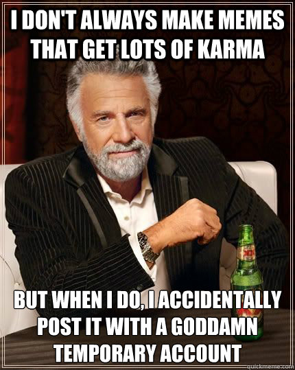I don't always make memes that get lots of karma but when i do, i accidentally post it with a goddamn temporary account - I don't always make memes that get lots of karma but when i do, i accidentally post it with a goddamn temporary account  Most Interesting Man