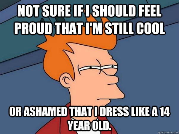 Not sure if I should feel proud that I'm still cool or ashamed that I dress like a 14 year old.   - Not sure if I should feel proud that I'm still cool or ashamed that I dress like a 14 year old.    Futurama Fry