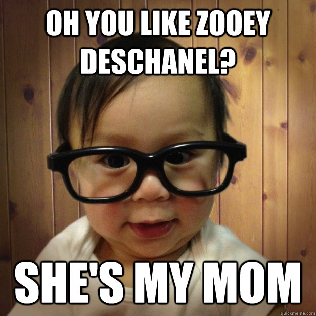 Oh you like Zooey Deschanel? She's my mom