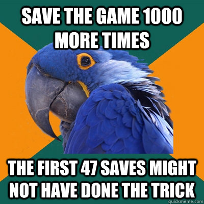 Save the game 1000 more times The first 47 saves might not have done the trick - Save the game 1000 more times The first 47 saves might not have done the trick  Paranoid Parrot