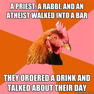 A priest, a rabbi, and an atheist walked into a bar They ordered a drink and talked about their day - A priest, a rabbi, and an atheist walked into a bar They ordered a drink and talked about their day  Anti-Joke Chicken