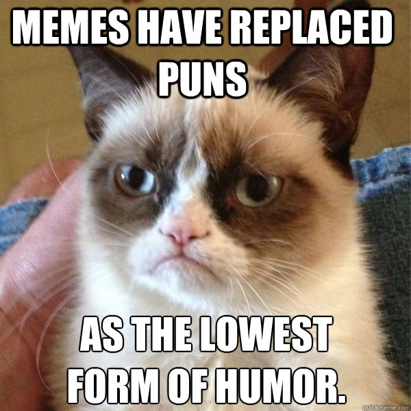Memes have replaced puns as the lowest form of humor. - Reddits ...