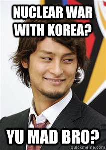 Nuclear War with Korea? yu mad bro?