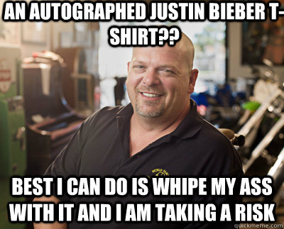 An autographed Justin Bieber T-Shirt?? Best I can do is whipe my ass with it and I am taking a risk  Pawn Stars