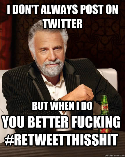 I don't always post on twitter but when I do you better fucking #retweetthisshit - I don't always post on twitter but when I do you better fucking #retweetthisshit  The Most Interesting Man In The World
