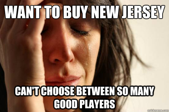 Want to buy new jersey Can't choose between so many good players - Want to buy new jersey Can't choose between so many good players  First World Problems
