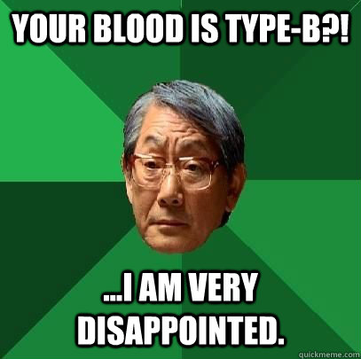 your blood is type-B?! ...I am very disappointed.