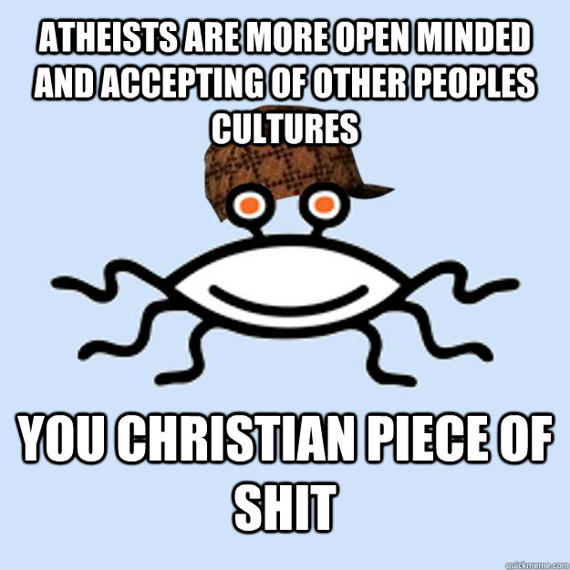 Atheists are more open minded and accepting of other peoples cultures you christian piece of shit - Atheists are more open minded and accepting of other peoples cultures you christian piece of shit  Scumbag rAtheism
