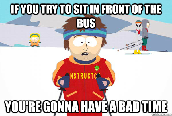 If you try to sit in front of the bus You're gonna have a bad time - If you try to sit in front of the bus You're gonna have a bad time  Super Cool Ski Instructor